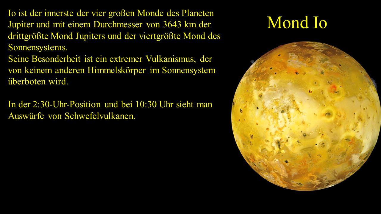 Io ist der innerste der vier großen Monde des Planeten Jupiter und mit einem Durchmesser von 3643 km der drittgrößte Mond Jupiters und der viertgrößte Mond des Sonnensystems.