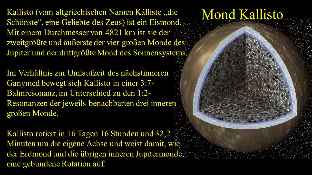 """Kallisto (vom altgriechischen Namen Kálliste """"die Schönste , eine Geliebte des Zeus) ist ein Eismond. Mit einem Durchmesser von 4821 km ist sie der zweitgrößte und äußerste der vier großen Monde des Jupiter und der drittgrößte Mond des Sonnensystems."""