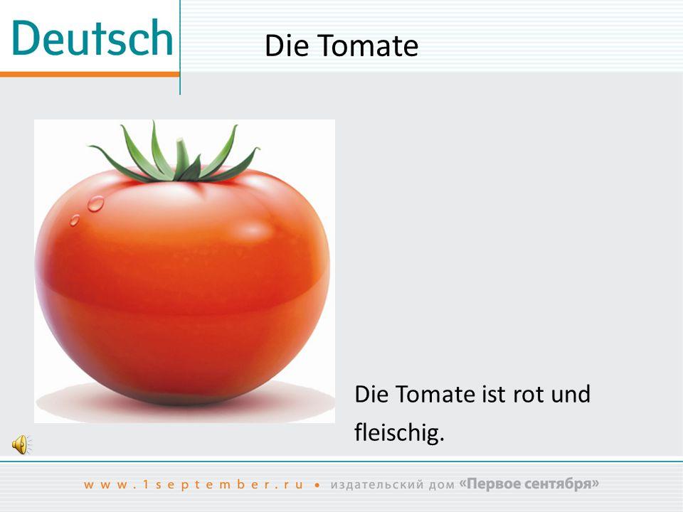Die Tomate Die Tomate ist rot und fleischig.