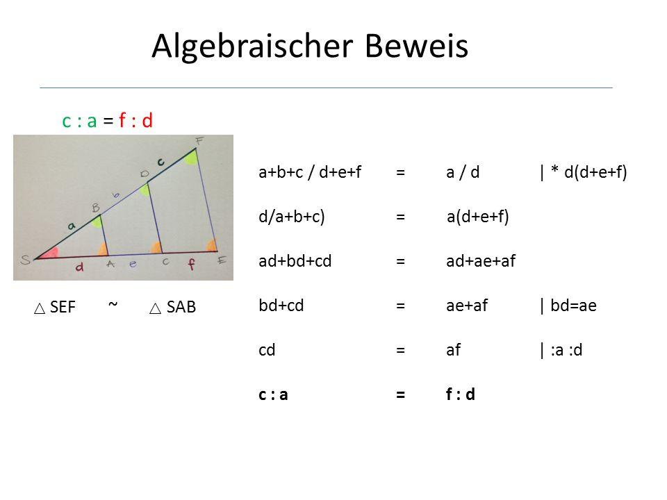 Algebraischer Beweis c : a = f : d a+b+c / d+e+f = a / d | * d(d+e+f)