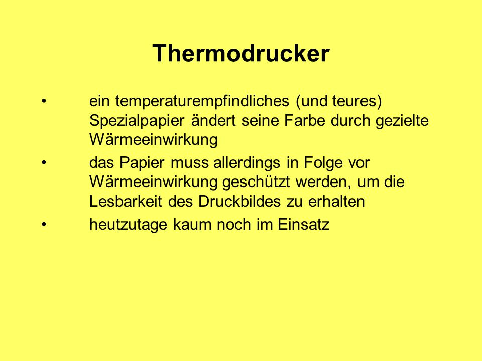 Thermodrucker ein temperaturempfindliches (und teures) Spezialpapier ändert seine Farbe durch gezielte Wärmeeinwirkung.