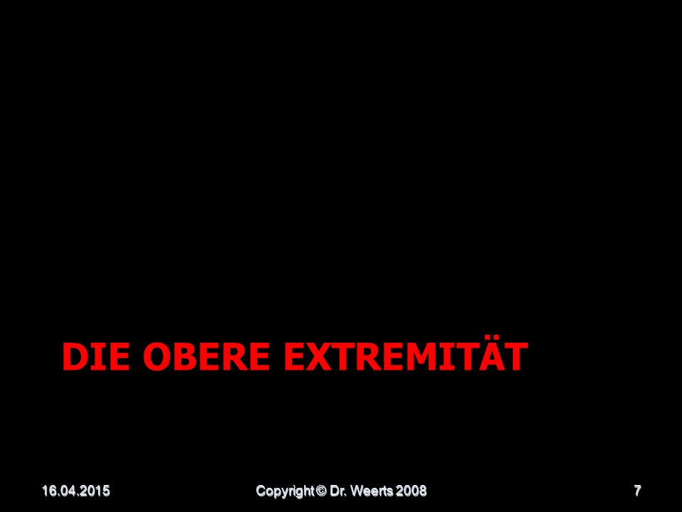 die obere Extremität 13.04.2017 Copyright © Dr. Weerts 2008