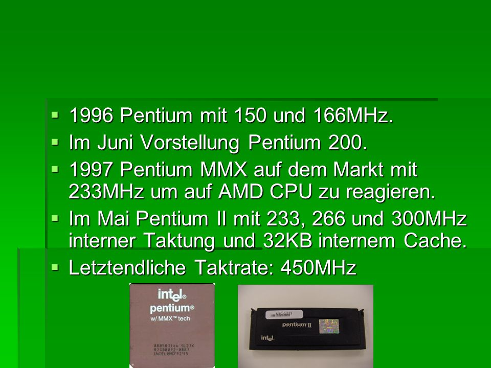 1996 Pentium mit 150 und 166MHz. Im Juni Vorstellung Pentium 200. 1997 Pentium MMX auf dem Markt mit 233MHz um auf AMD CPU zu reagieren.