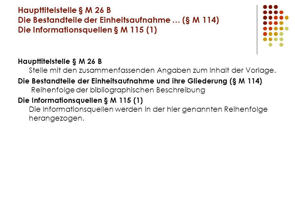 Haupttitelstelle § M 26 B Die Bestandteile der Einheitsaufnahme … (§ M 114) Die Informationsquellen § M 115 (1)