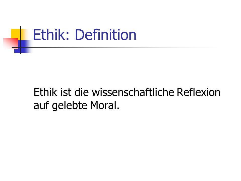 Ethik: Definition Ethik ist die wissenschaftliche Reflexion auf gelebte Moral.