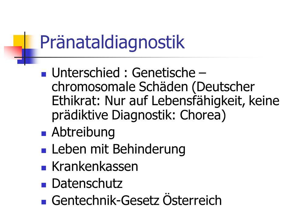 Pränataldiagnostik Unterschied : Genetische – chromosomale Schäden (Deutscher Ethikrat: Nur auf Lebensfähigkeit, keine prädiktive Diagnostik: Chorea)