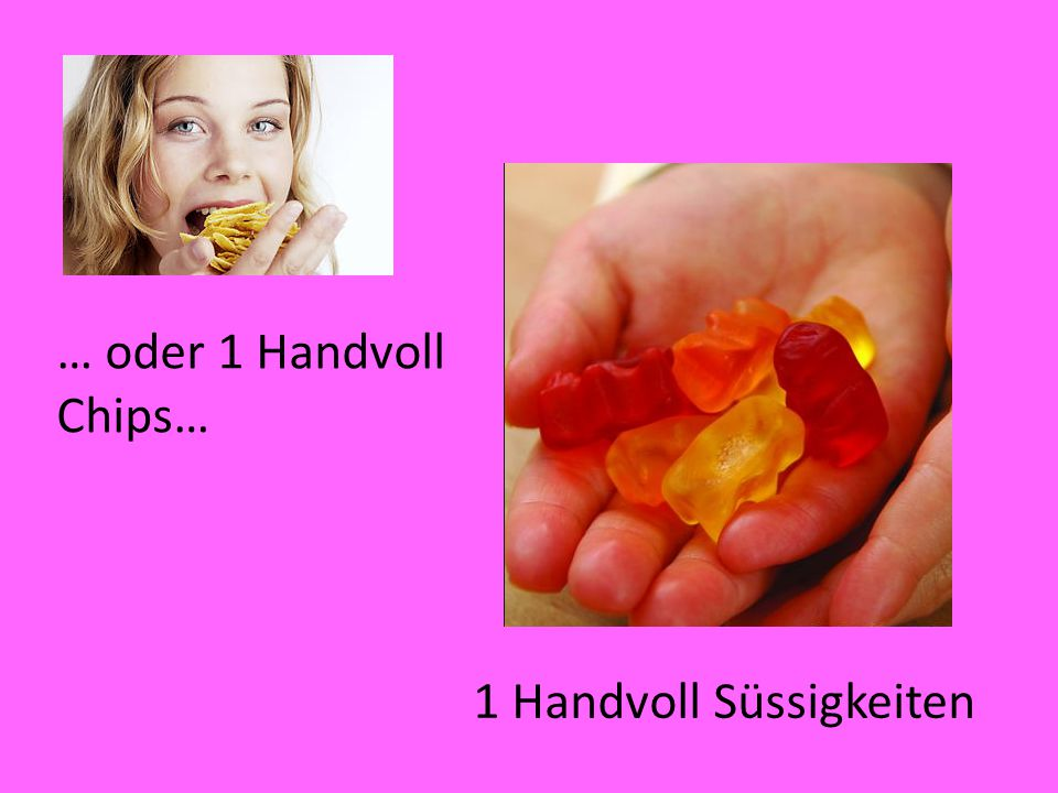 … oder 1 Handvoll Chips… 1 Handvoll Süssigkeiten