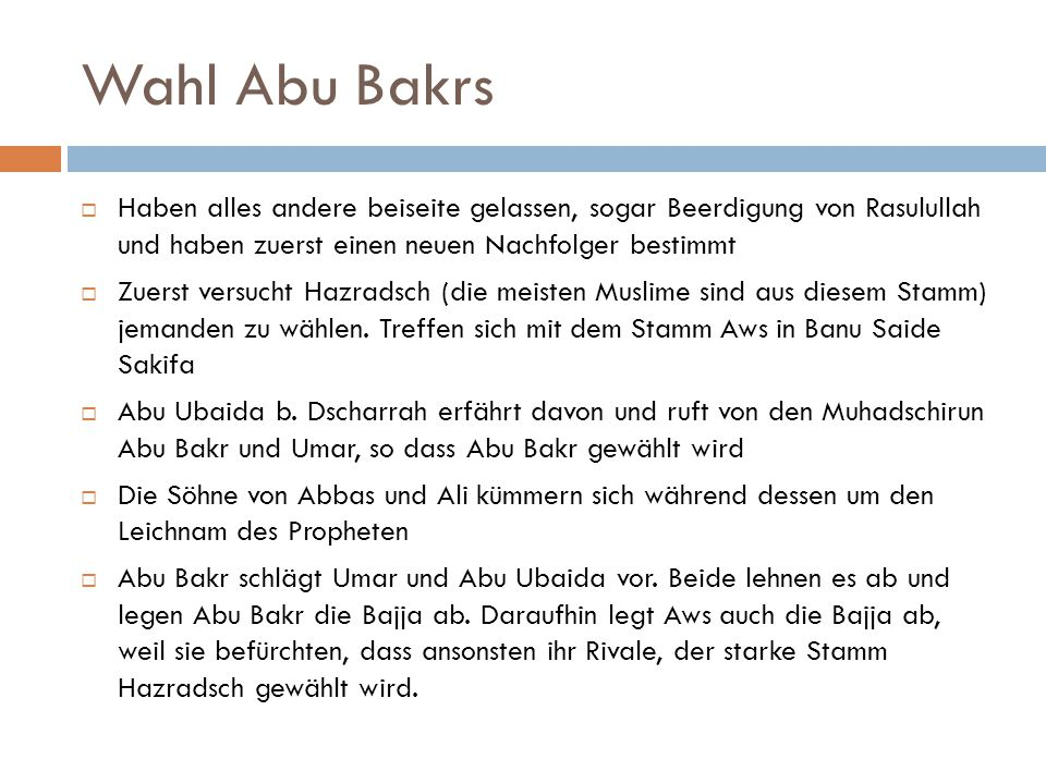 Wahl Abu Bakrs Haben alles andere beiseite gelassen, sogar Beerdigung von Rasulullah und haben zuerst einen neuen Nachfolger bestimmt.