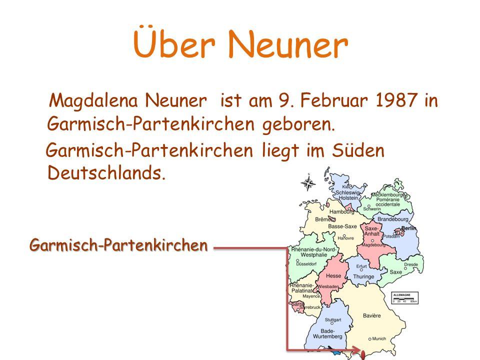 Über Neuner Magdalena Neuner ist am 9. Februar 1987 in Garmisch-Partenkirchen geboren. Garmisch-Partenkirchen liegt im Süden Deutschlands.