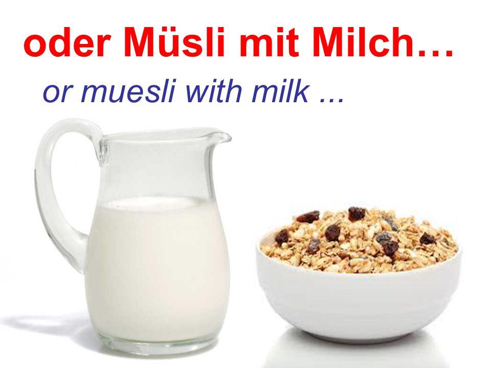 oder Müsli mit Milch… or muesli with milk ...