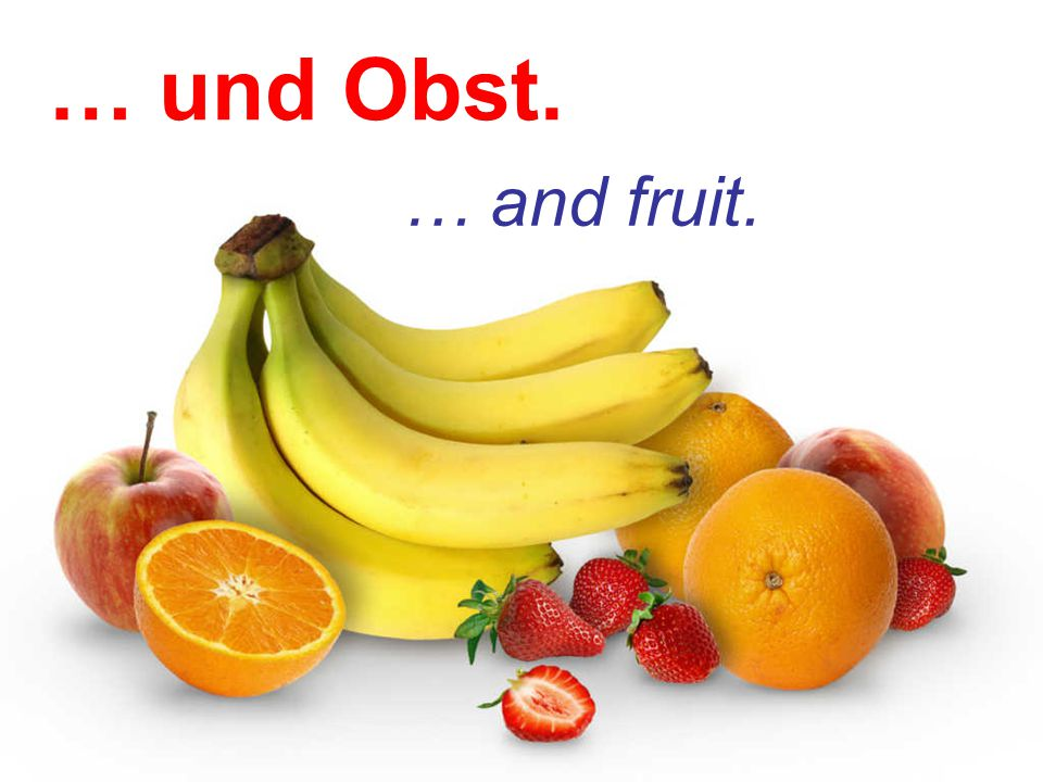 … und Obst. … and fruit.