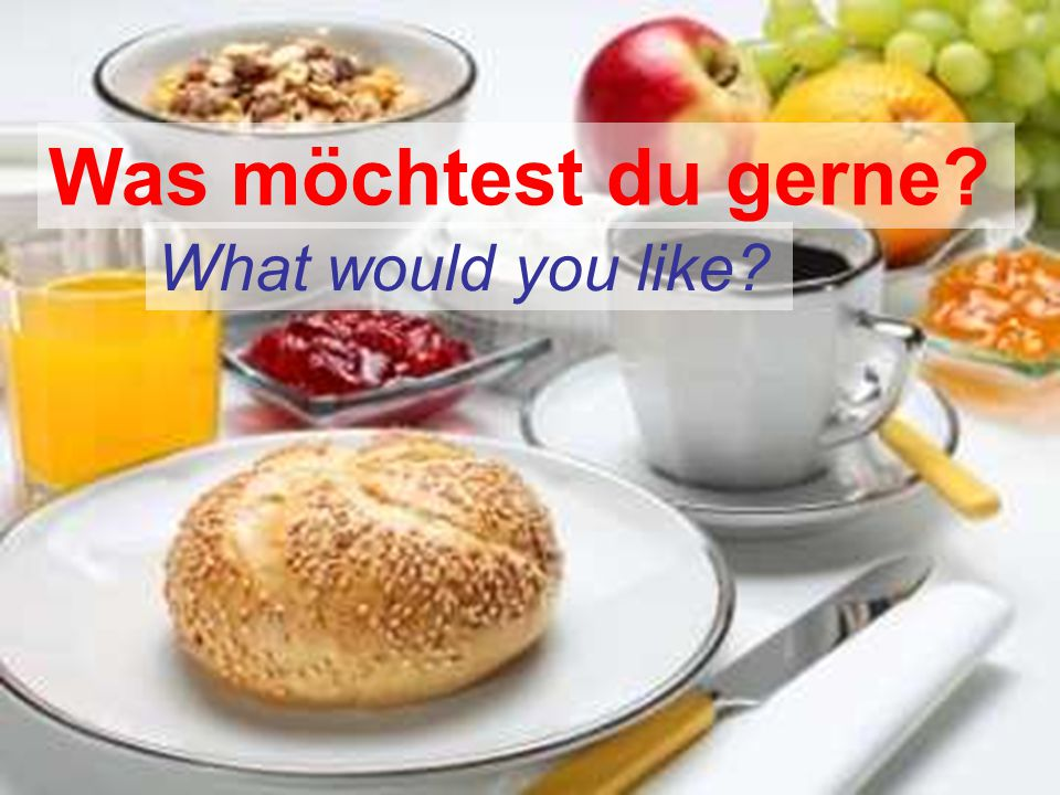 Was möchtest du gerne What would you like