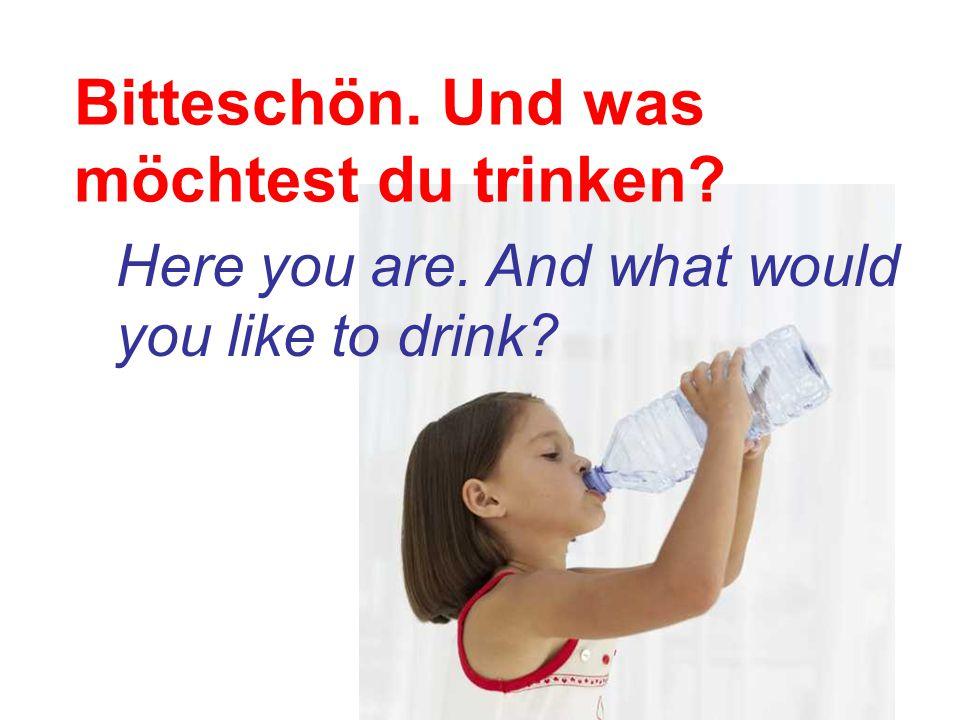 Bitteschön. Und was möchtest du trinken