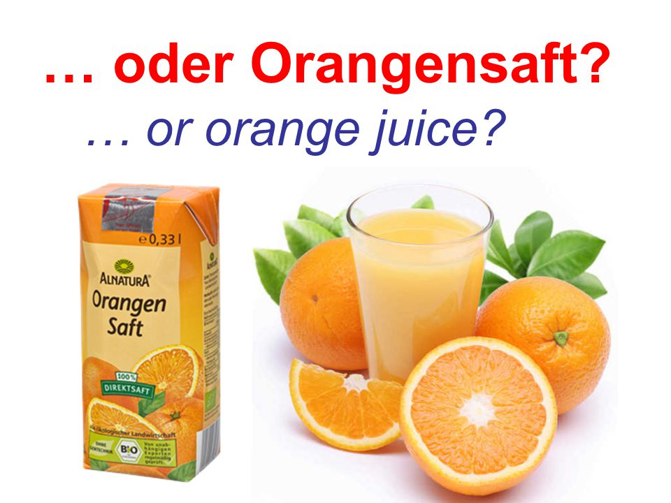 … oder Orangensaft … or orange juice