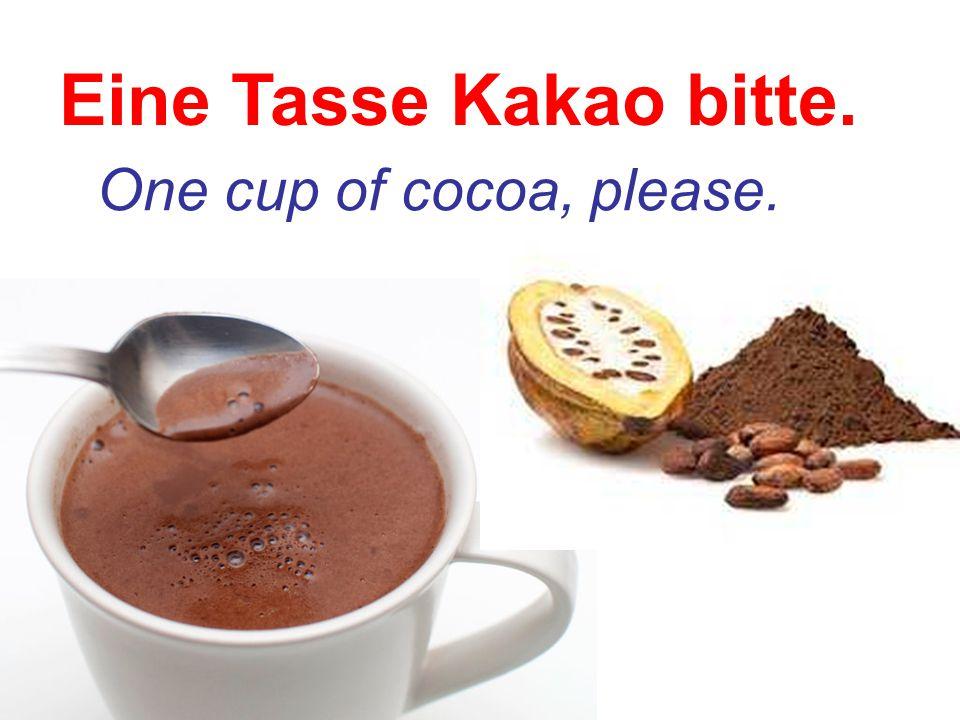 Eine Tasse Kakao bitte. One cup of cocoa, please.