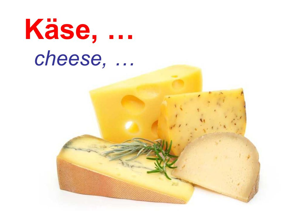 Käse, … cheese, …