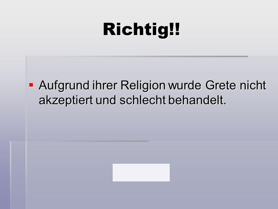 Richtig!! Aufgrund ihrer Religion wurde Grete nicht akzeptiert und schlecht behandelt.