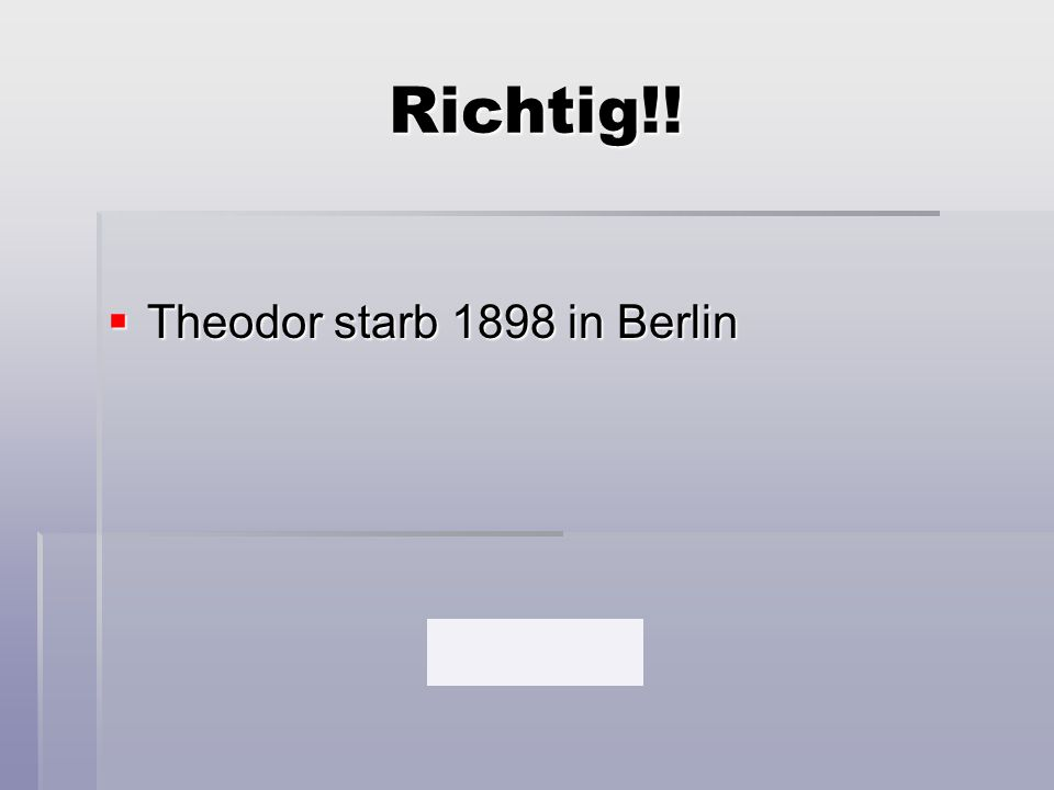 Richtig!! Theodor starb 1898 in Berlin
