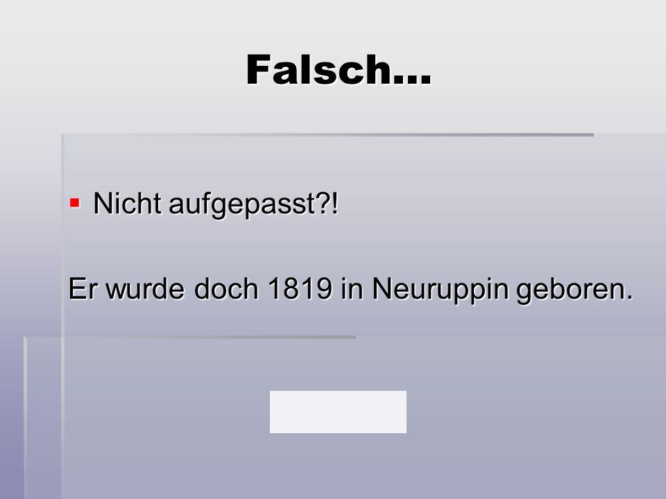 Falsch… Nicht aufgepasst ! Er wurde doch 1819 in Neuruppin geboren.