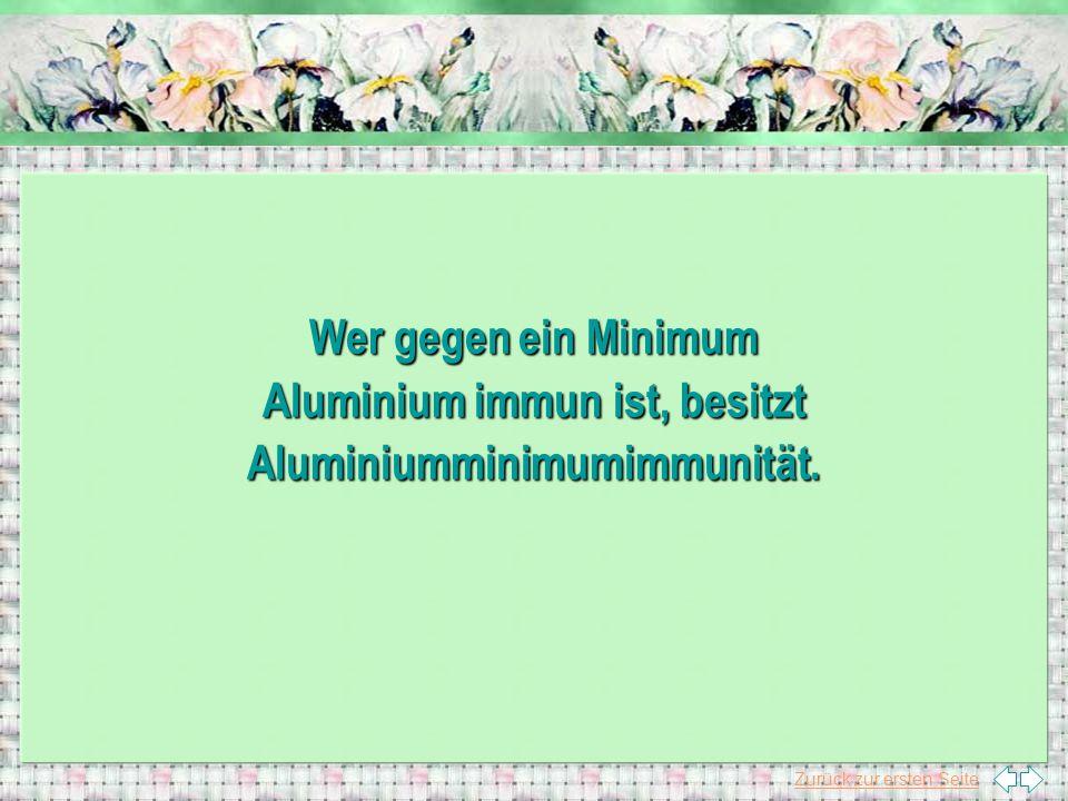 Wer gegen ein Minimum Aluminium immun ist, besitzt Aluminiumminimumimmunität.