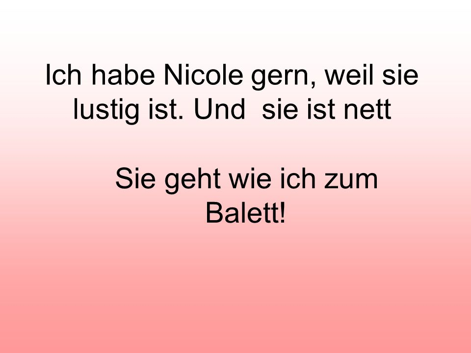 Ich habe Nicole gern, weil sie lustig ist. Und sie ist nett