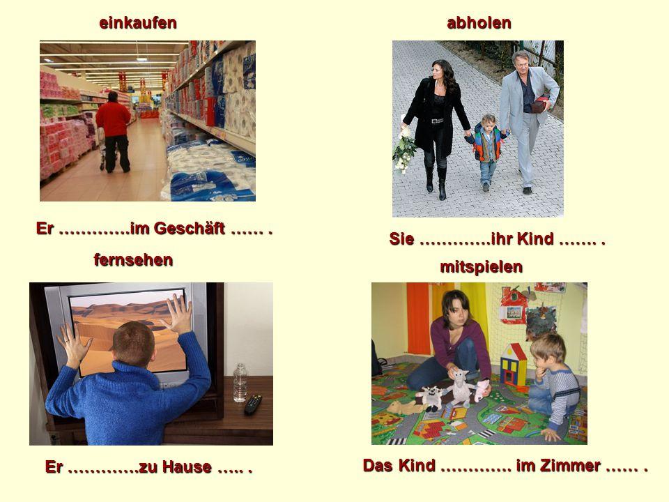 einkaufen abholen. Er ………….im Geschäft …… . Sie ………….ihr Kind ……. . fernsehen. mitspielen. Er ………….zu Hause ….. .