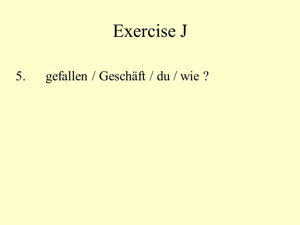 Exercise J 5. gefallen / Geschäft / du / wie