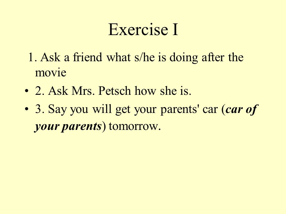 Exercise I 1. Ask a friend what s/he is doing after the movie