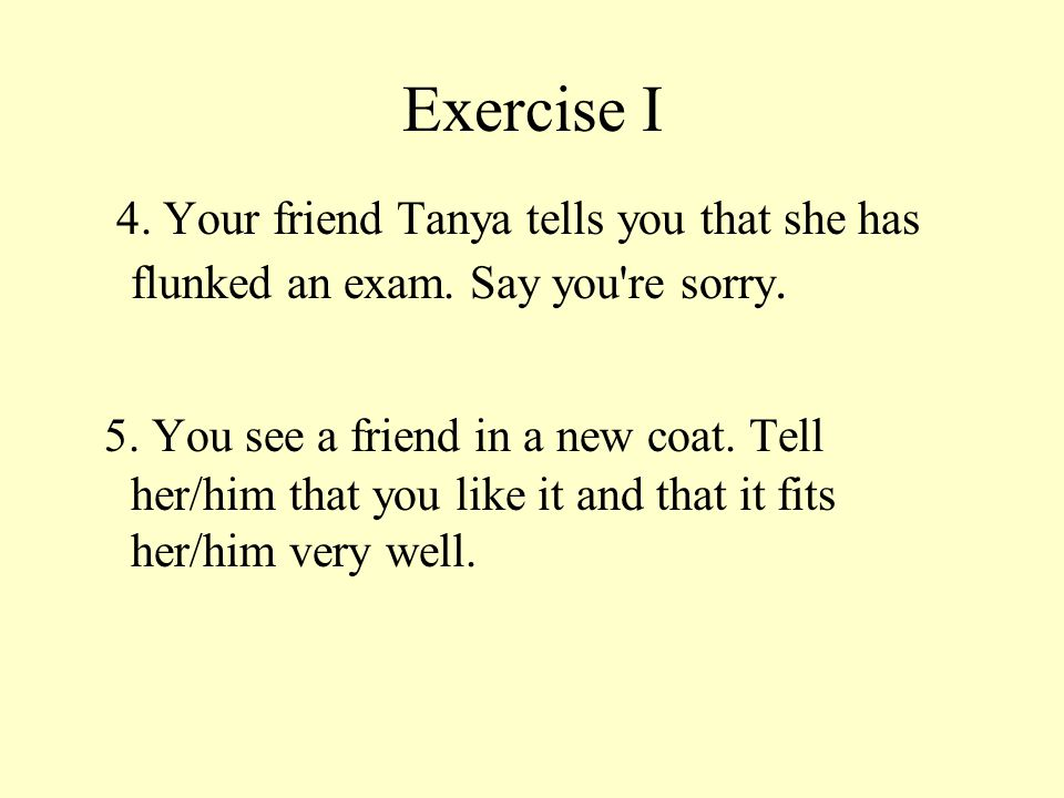 Exercise I 4. Your friend Tanya tells you that she has flunked an exam. Say you re sorry.
