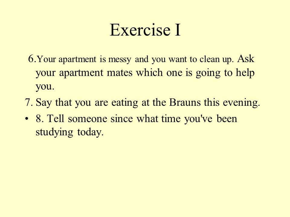 Exercise I 6.Your apartment is messy and you want to clean up. Ask your apartment mates which one is going to help you.