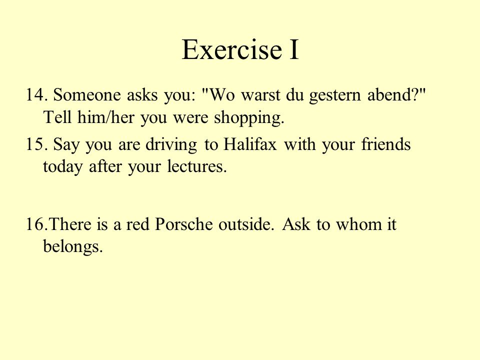 Exercise I 14. Someone asks you: Wo warst du gestern abend Tell him/her you were shopping.