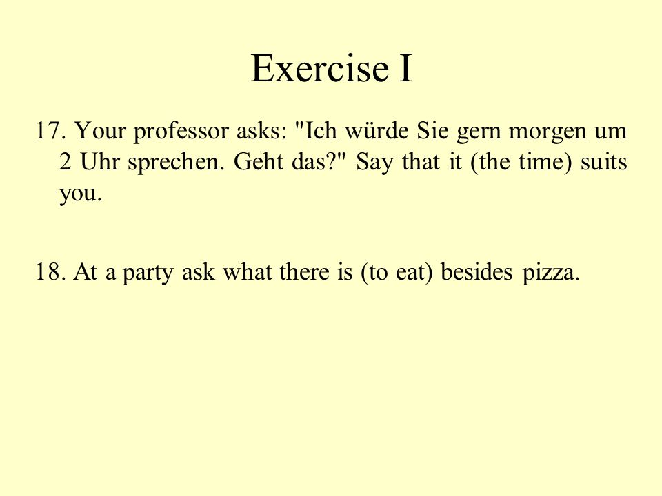 Exercise I 17. Your professor asks: Ich würde Sie gern morgen um 2 Uhr sprechen. Geht das Say that it (the time) suits you.