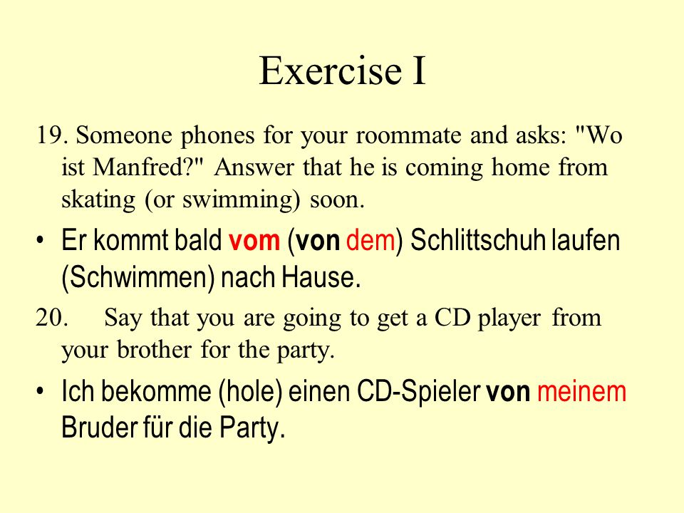 Exercise I 19. Someone phones for your roommate and asks: Wo ist Manfred Answer that he is coming home from skating (or swimming) soon.