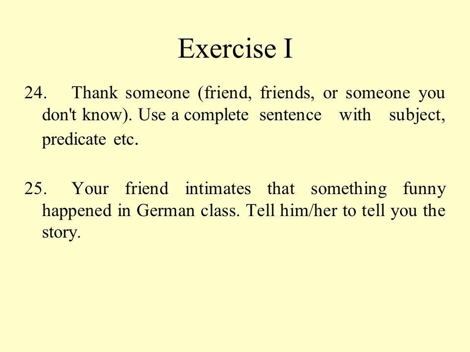 Exercise I 24. Thank someone (friend, friends, or someone you don t know). Use a complete sentence with subject, predicate etc.