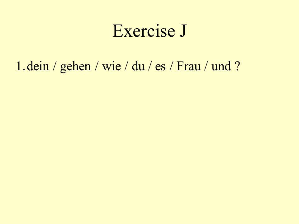 Exercise J 1. dein / gehen / wie / du / es / Frau / und