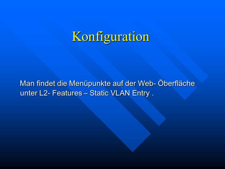 Konfiguration Man findet die Menüpunkte auf der Web- Öberfläche unter L2- Features – Static VLAN Entry .