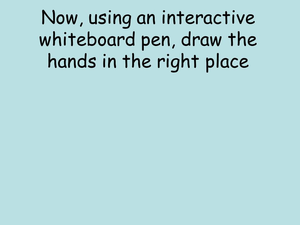 Now, using an interactive whiteboard pen, draw the hands in the right place