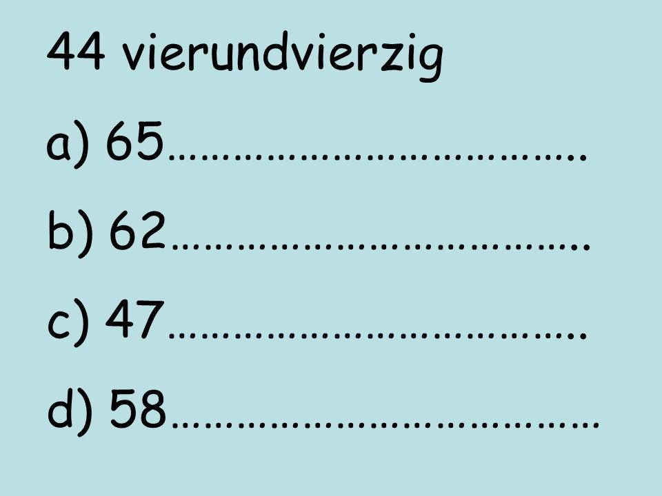 44 vierundvierzig a) 65……………………………….. b) 62……………………………….. c) 47……………………………….. d) 58…………………………………