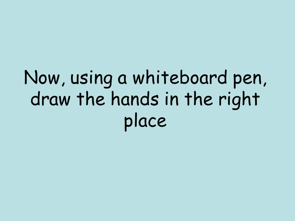 Now, using a whiteboard pen, draw the hands in the right place