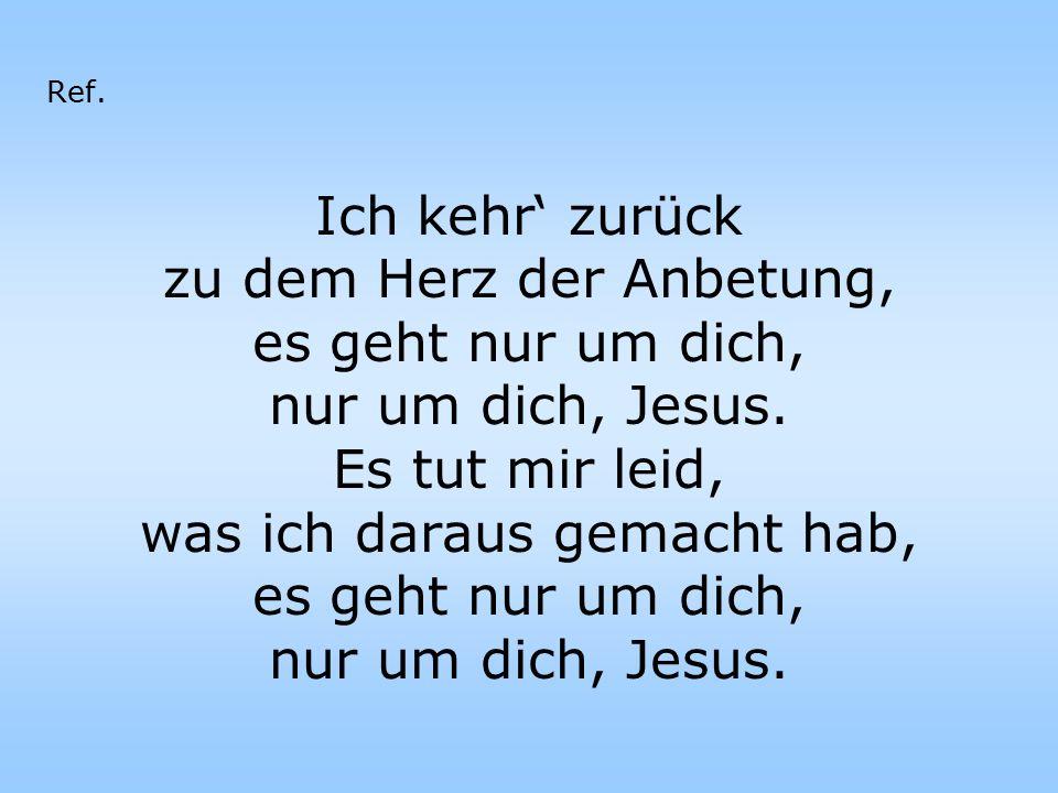 zu dem Herz der Anbetung, es geht nur um dich, nur um dich, Jesus.