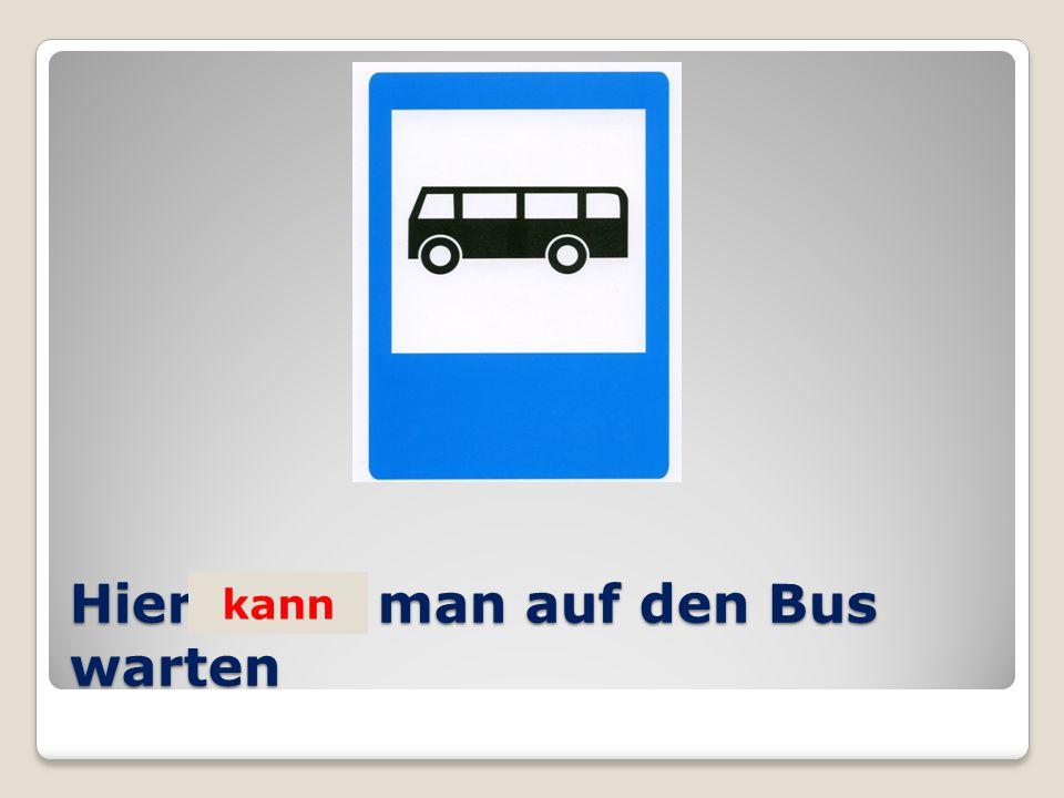 Hier …. man auf den Bus warten