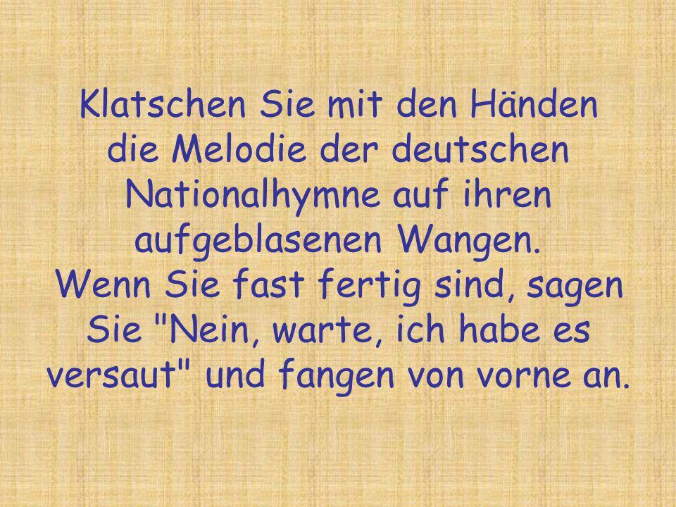 Klatschen Sie mit den Händen die Melodie der deutschen Nationalhymne auf ihren aufgeblasenen Wangen.
