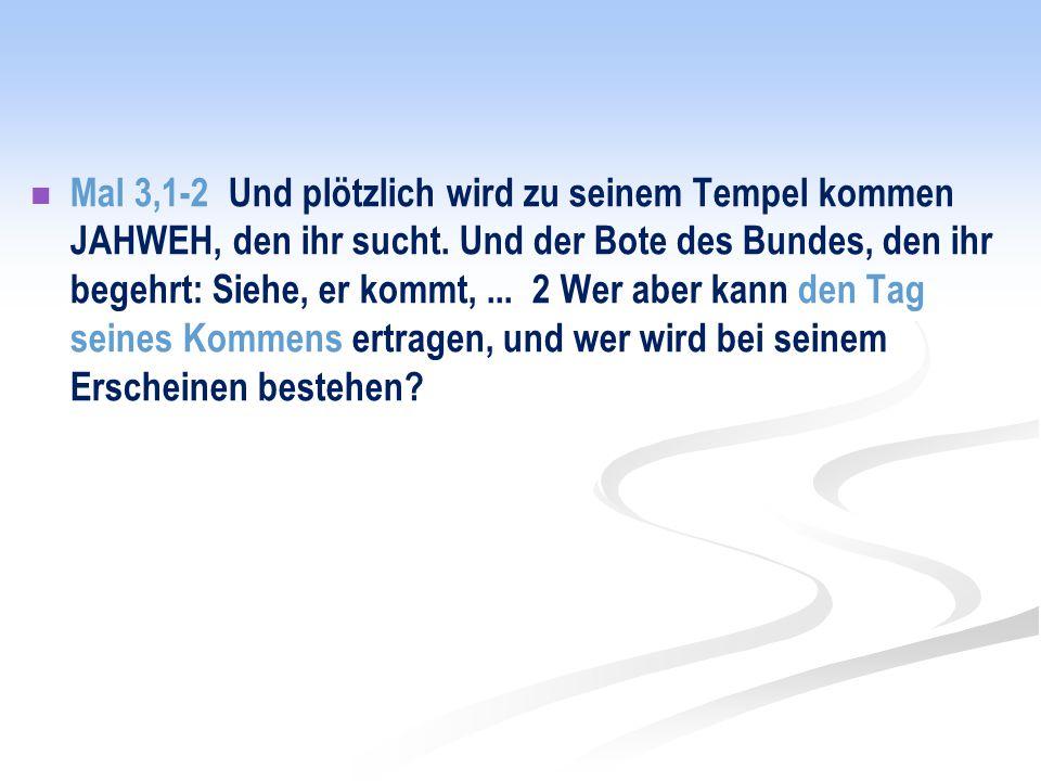 Mal 3,1-2 Und plötzlich wird zu seinem Tempel kommen JAHWEH, den ihr sucht.