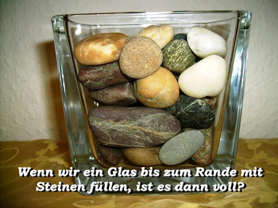 Wenn wir ein Glas bis zum Rande mit Steinen füllen, ist es dann voll