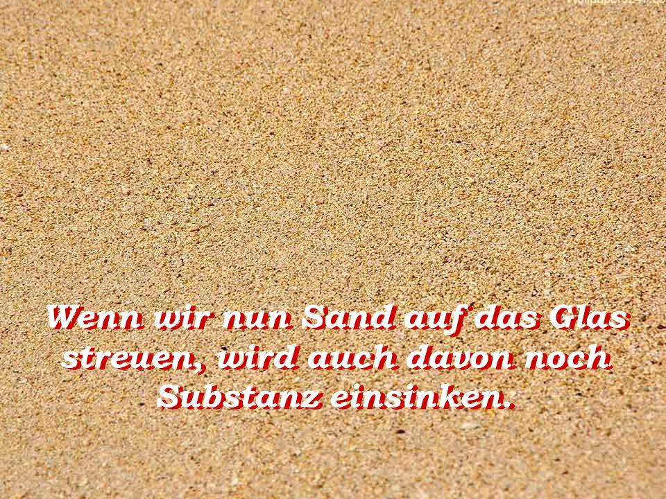 Wenn wir nun Sand auf das Glas streuen, wird auch davon noch Substanz einsinken.