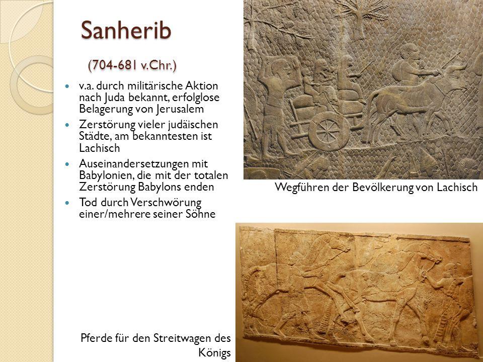 Sanherib (704-681 v.Chr.) v.a. durch militärische Aktion nach Juda bekannt, erfolglose Belagerung von Jerusalem.