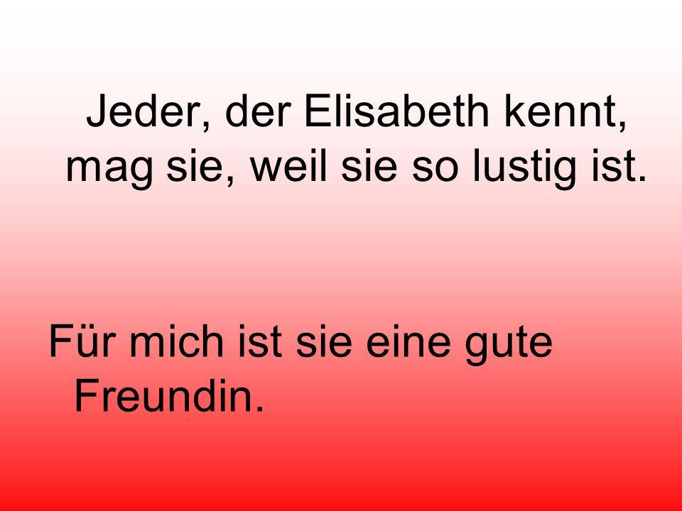 Jeder, der Elisabeth kennt, mag sie, weil sie so lustig ist.