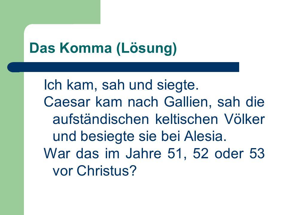 Das Komma (Lösung) Ich kam, sah und siegte. Caesar kam nach Gallien, sah die aufständischen keltischen Völker und besiegte sie bei Alesia.