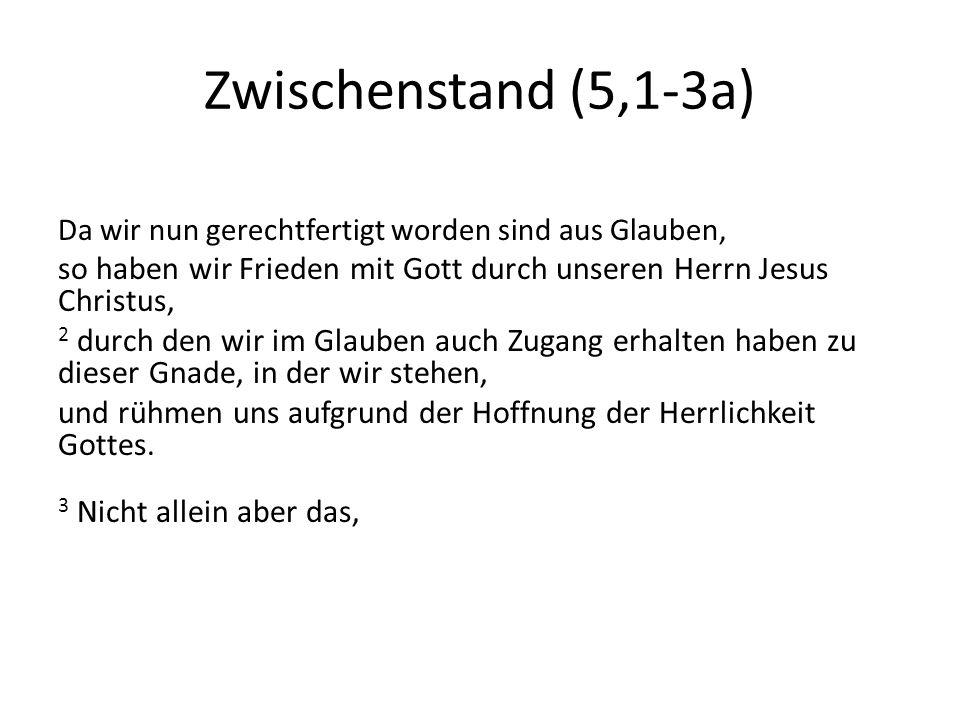 Zwischenstand (5,1-3a) Da wir nun gerechtfertigt worden sind aus Glauben, so haben wir Frieden mit Gott durch unseren Herrn Jesus Christus,