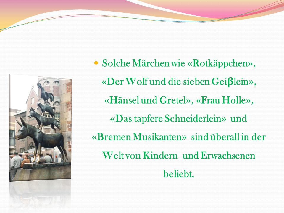 Solche Märchen wie «Rotkäppchen», «Der Wolf und die sieben Geiβlein», «Hänsel und Gretel», «Frau Holle», «Das tapfere Schneiderlein» und «Bremen Musikanten» sind überall in der Welt von Kindern und Erwachsenen beliebt.